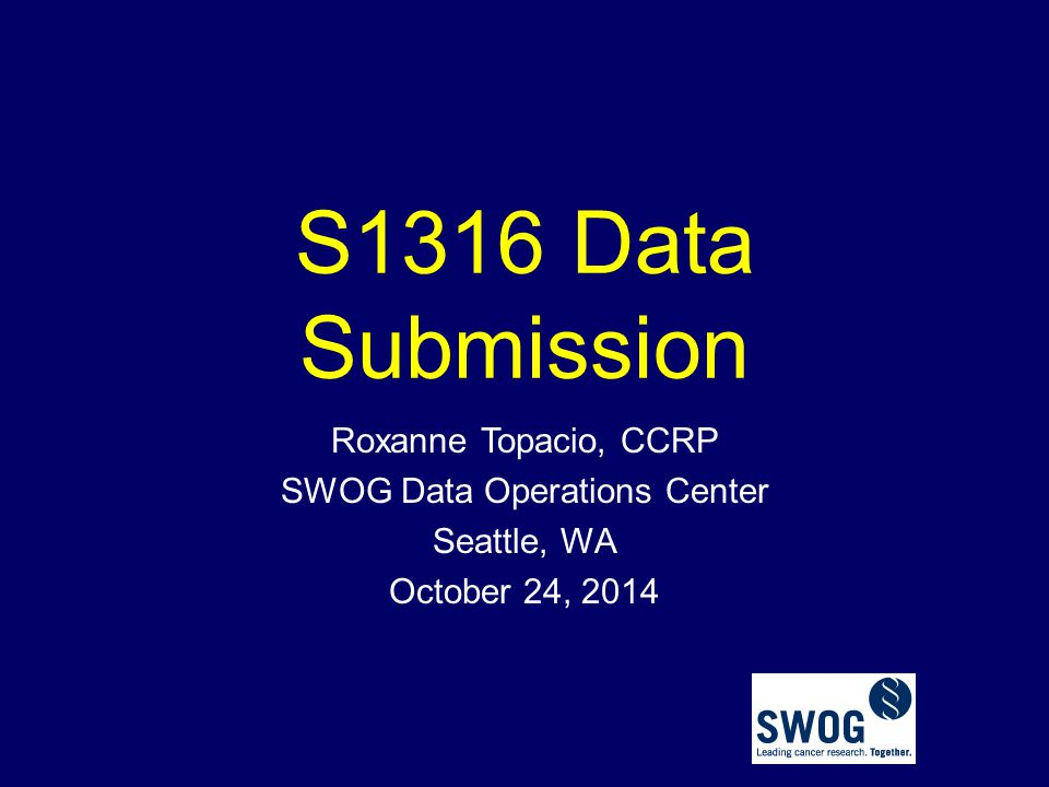 S1316 Data Submission Roxanne Topacio, CCRP SWOG Data Operations Center Seattle, WA October 24, 2014