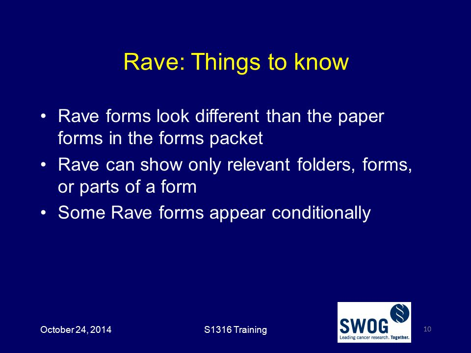 Rave: Things to know Rave forms look different than the paper forms in the forms packet Rave can show only relevant folders, forms, or parts of a form Some Rave forms appear conditionally 10 October 24, 2014S1316 Training