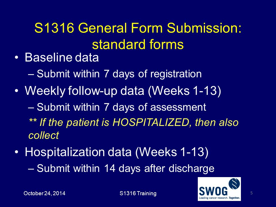 S1316 General Form Submission: standard forms Baseline data –Submit within 7 days of registration Weekly follow-up data (Weeks 1-13) –Submit within 7 days of assessment ** If the patient is HOSPITALIZED, then also collect Hospitalization data (Weeks 1-13) –Submit within 14 days after discharge 5 October 24, 2014S1316 Training
