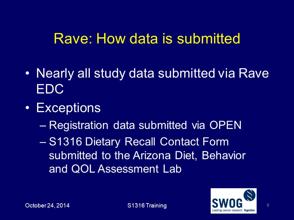 Rave: How data is submitted Nearly all study data submitted via Rave EDC Exceptions –Registration data submitted via OPEN –S1316 Dietary Recall Contact Form submitted to the Arizona Diet, Behavior and QOL Assessment Lab 8 October 24, 2014S1316 Training