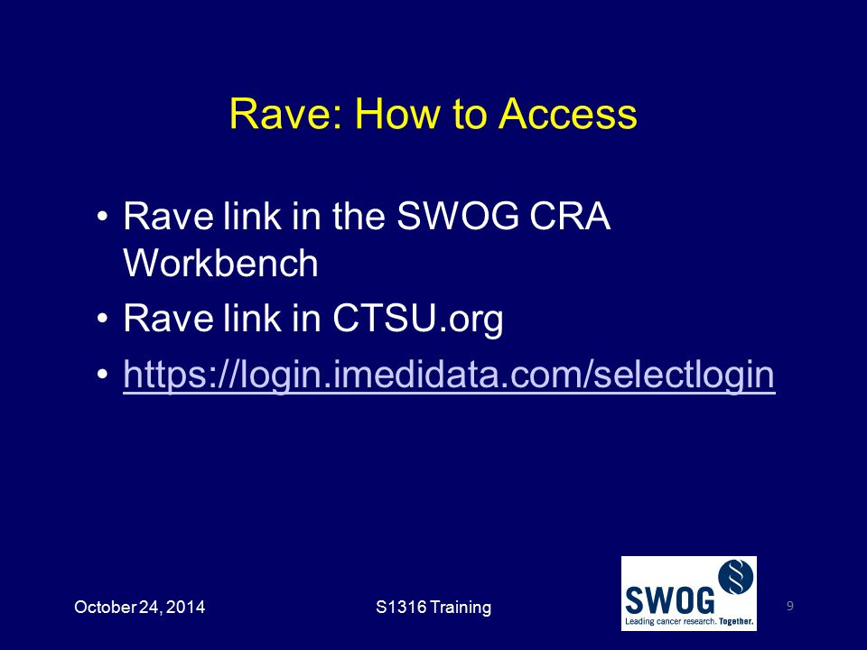 Rave: How to Access Rave link in the SWOG CRA Workbench Rave link in CTSU.org https://login.imedidata.com/selectlogin 9 October 24, 2014S1316 Training