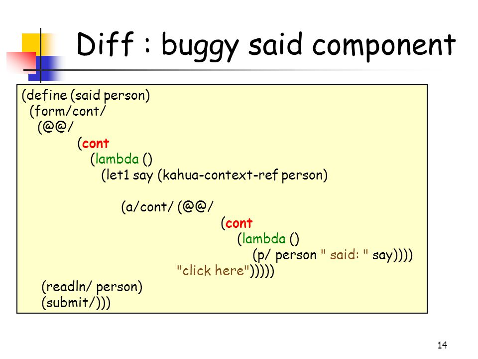 14 Diff : buggy said component (define (said person) ‏ (form/cont/ (@@/ (cont (lambda () ‏ (let1 say (kahua-context-ref person) ‏ (a/cont/ (@@/ (cont
