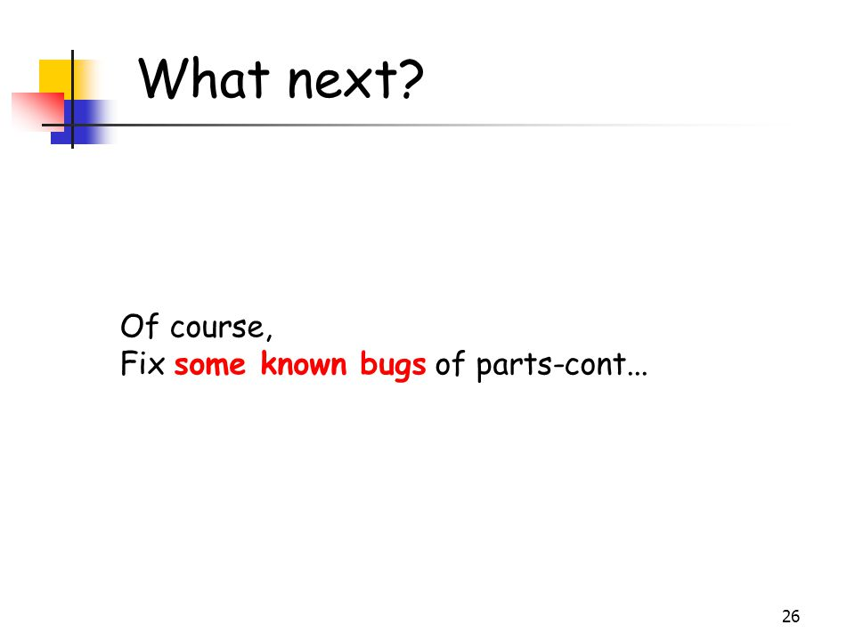 26 What next? Of course, Fix some known bugs of parts-cont...