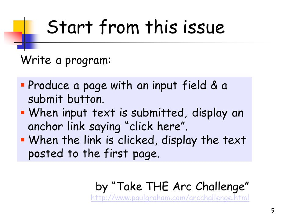 "5 Start from this issue by ""Take THE Arc Challenge"" http://www.paulgraham.com/arcchallenge.html Write a program:  Produce a page with an input field"