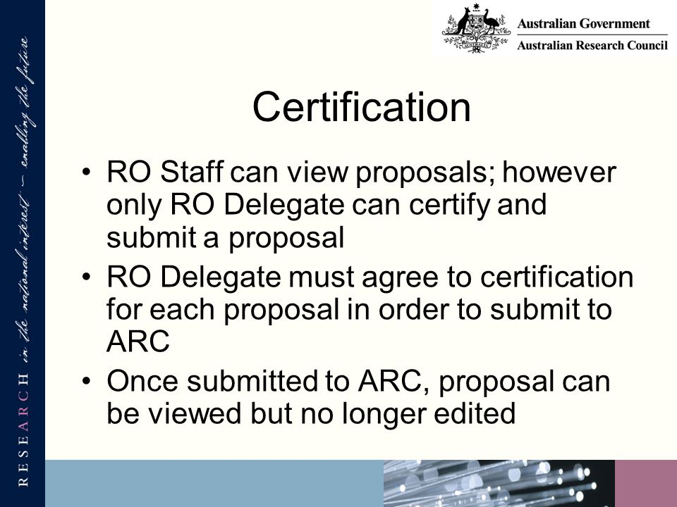 Certification RO Staff can view proposals; however only RO Delegate can certify and submit a proposal RO Delegate must agree to certification for each proposal in order to submit to ARC Once submitted to ARC, proposal can be viewed but no longer edited