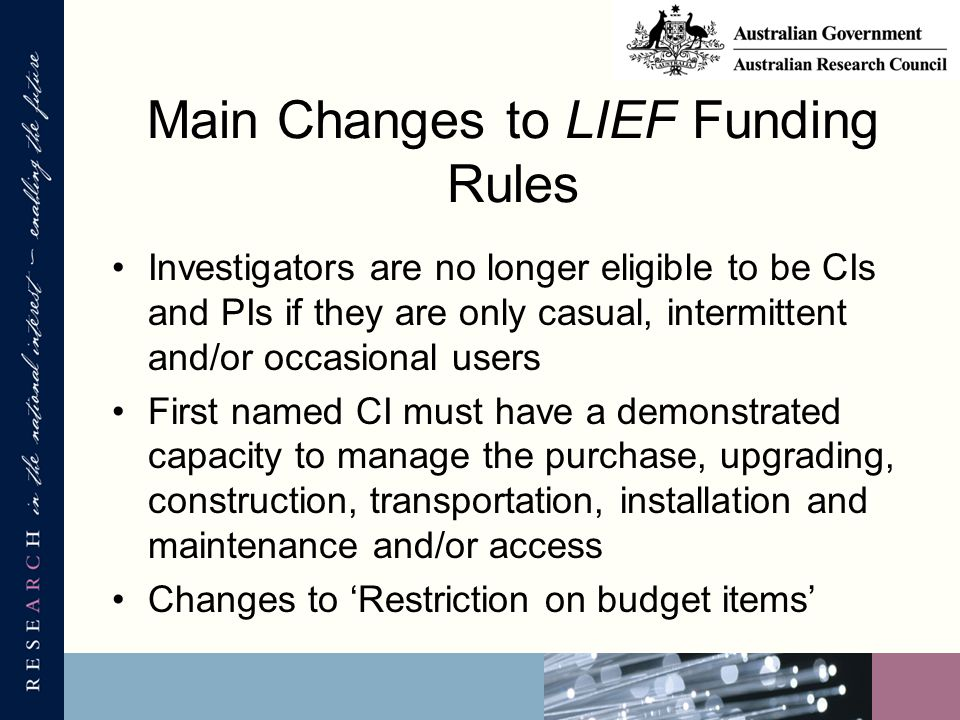 Main Changes to LIEF Funding Rules Investigators are no longer eligible to be CIs and PIs if they are only casual, intermittent and/or occasional users First named CI must have a demonstrated capacity to manage the purchase, upgrading, construction, transportation, installation and maintenance and/or access Changes to 'Restriction on budget items'
