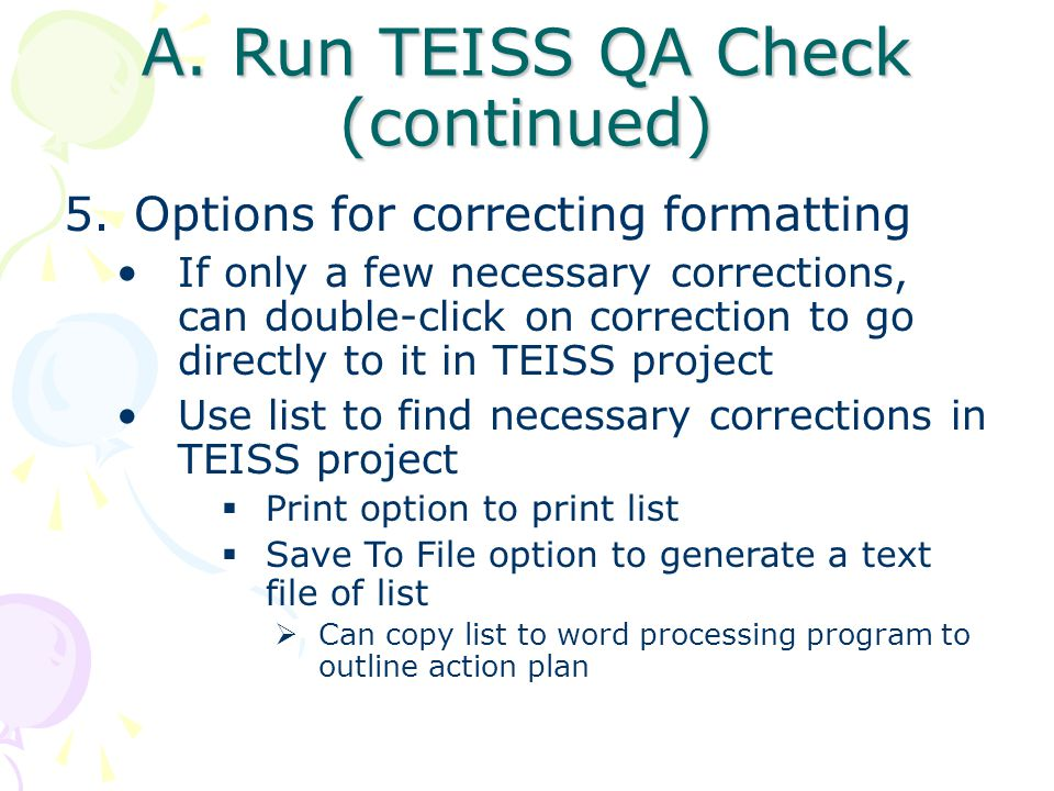A. Run TEISS QA Check (continued) 5.Options for correcting formatting If only a few necessary corrections, can double-click on correction to go direct