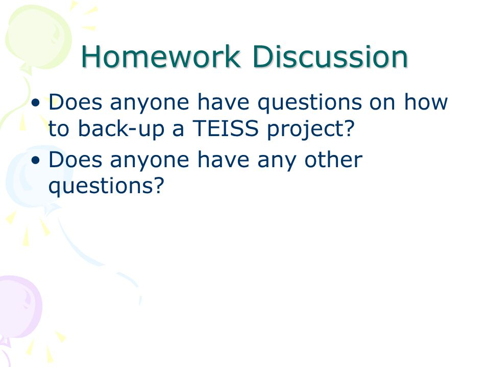 Homework Discussion Does anyone have questions on how to back-up a TEISS project? Does anyone have any other questions?