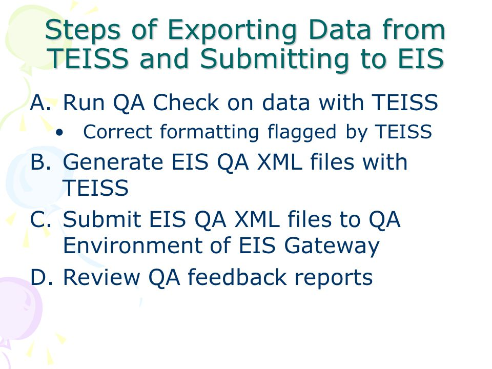 Steps (continued) E.Make corrections based on QA feedback reports, if necessary F.Regenerate EIS QA XML files with TEISS, if necessary G.Resubmit EIS QA XML files to QA Environment and review feedback reports, if necessary H.Generate EIS Production XML files with TEISS