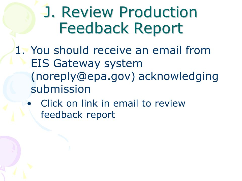 J. Review Production Feedback Report 1.You should receive an email from EIS Gateway system (noreply@epa.gov) acknowledging submission Click on link in