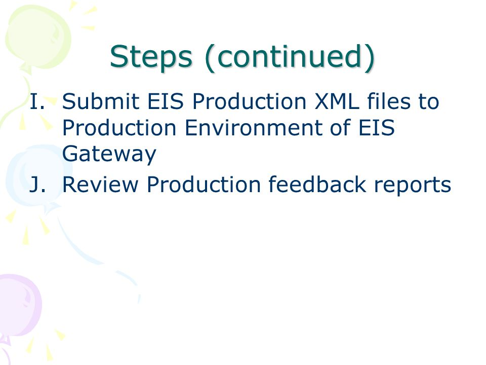 Steps (continued) I.Submit EIS Production XML files to Production Environment of EIS Gateway J.Review Production feedback reports