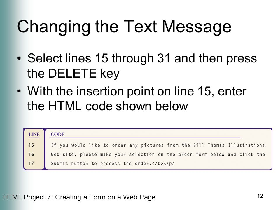 HTML Project 7: Creating a Form on a Web Page 12 Changing the Text Message Select lines 15 through 31 and then press the DELETE key With the insertion