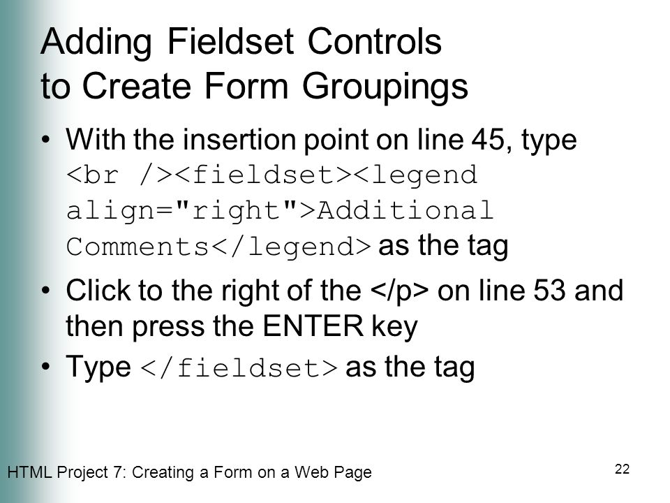 HTML Project 7: Creating a Form on a Web Page 22 Adding Fieldset Controls to Create Form Groupings With the insertion point on line 45, type Additiona