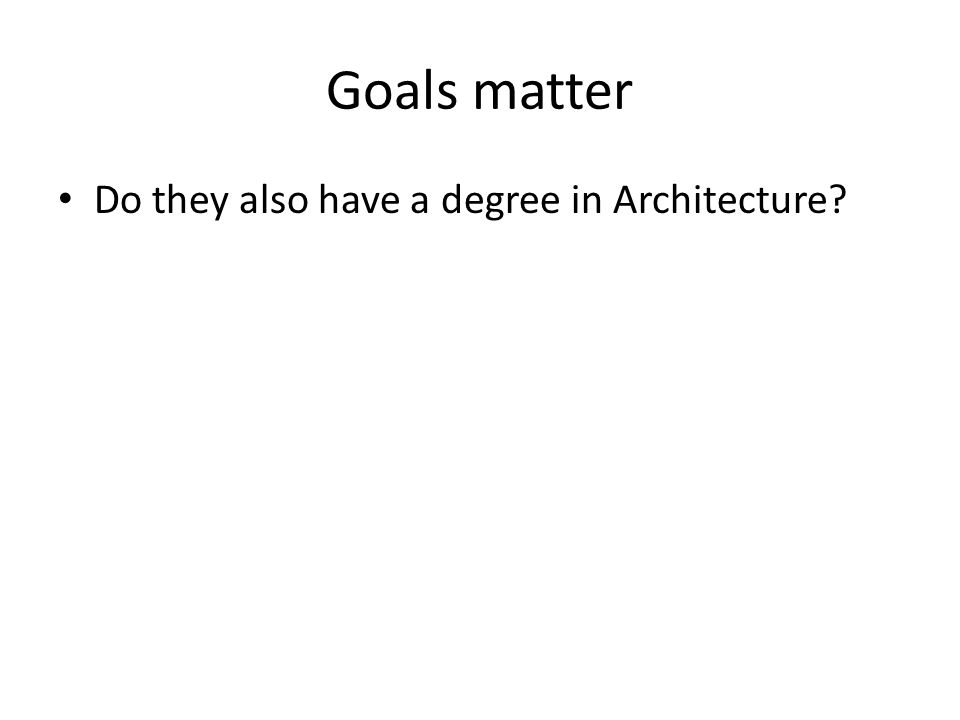 Goals matter Do they also have a degree in Architecture?