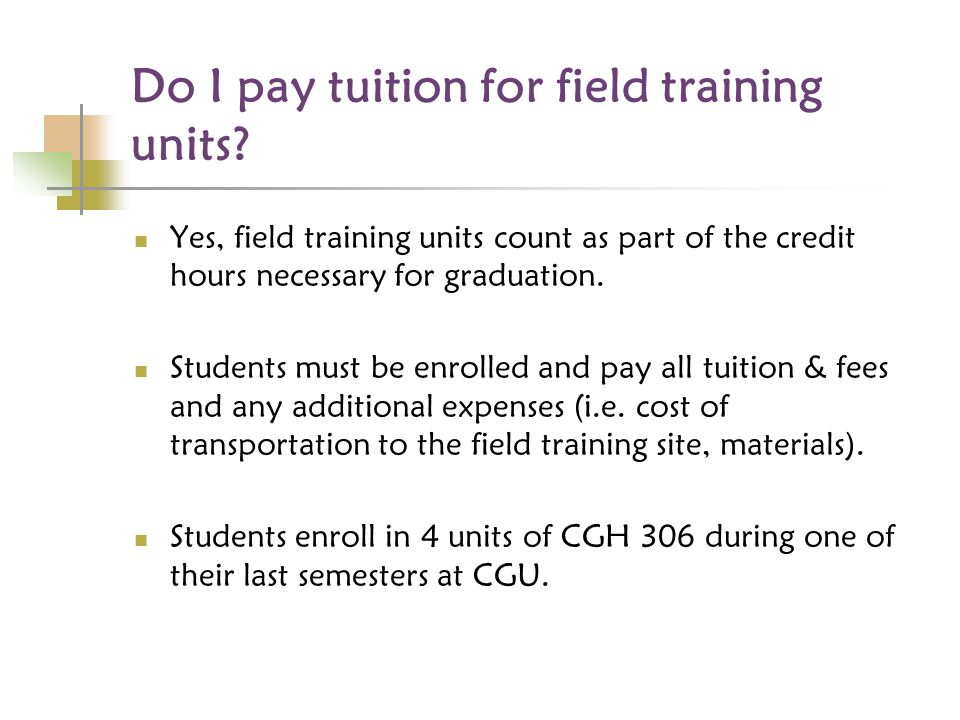 Do I pay tuition for field training units? Yes, field training units count as part of the credit hours necessary for graduation. Students must be enro
