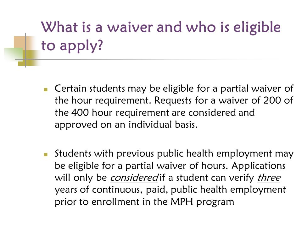 What is a waiver and who is eligible to apply? Certain students may be eligible for a partial waiver of the hour requirement. Requests for a waiver of