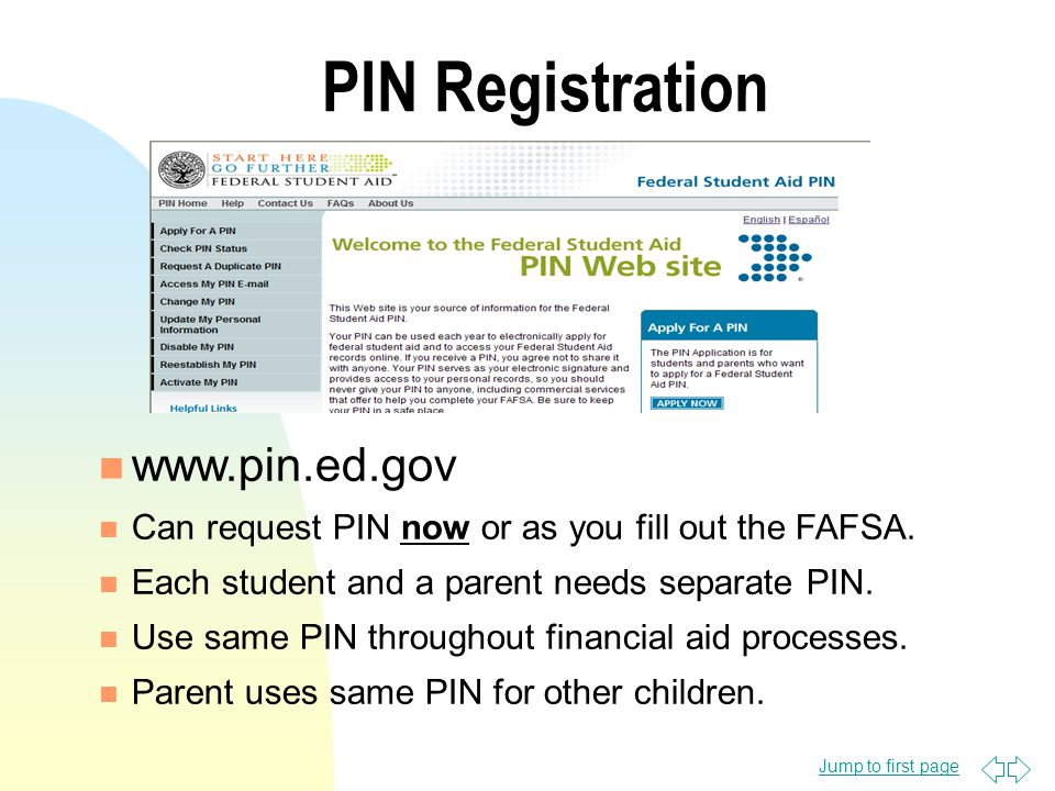 Jump to first page PIN Registration n www.pin.ed.gov n Can request PIN now or as you fill out the FAFSA.