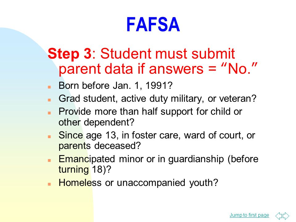 Jump to first page FAFSA Step 3: Student must submit parent data if answers = No. n Born before Jan.