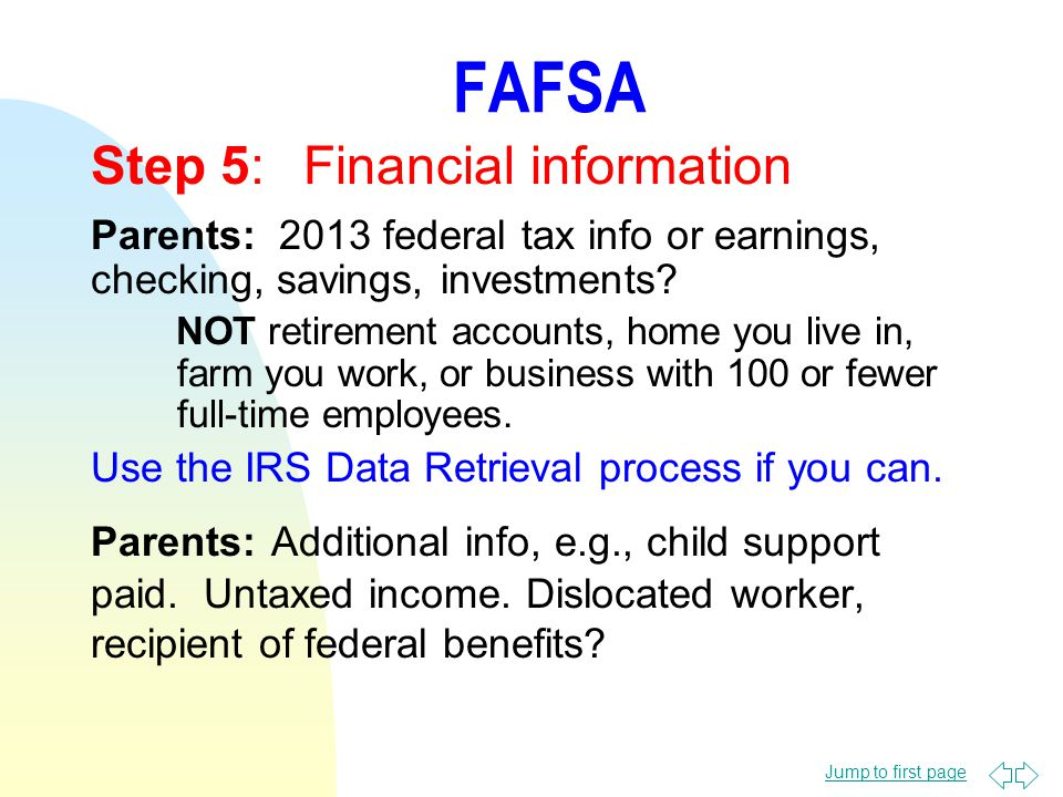Jump to first page FAFSA Step 5:Financial information Parents: 2013 federal tax info or earnings, checking, savings, investments.