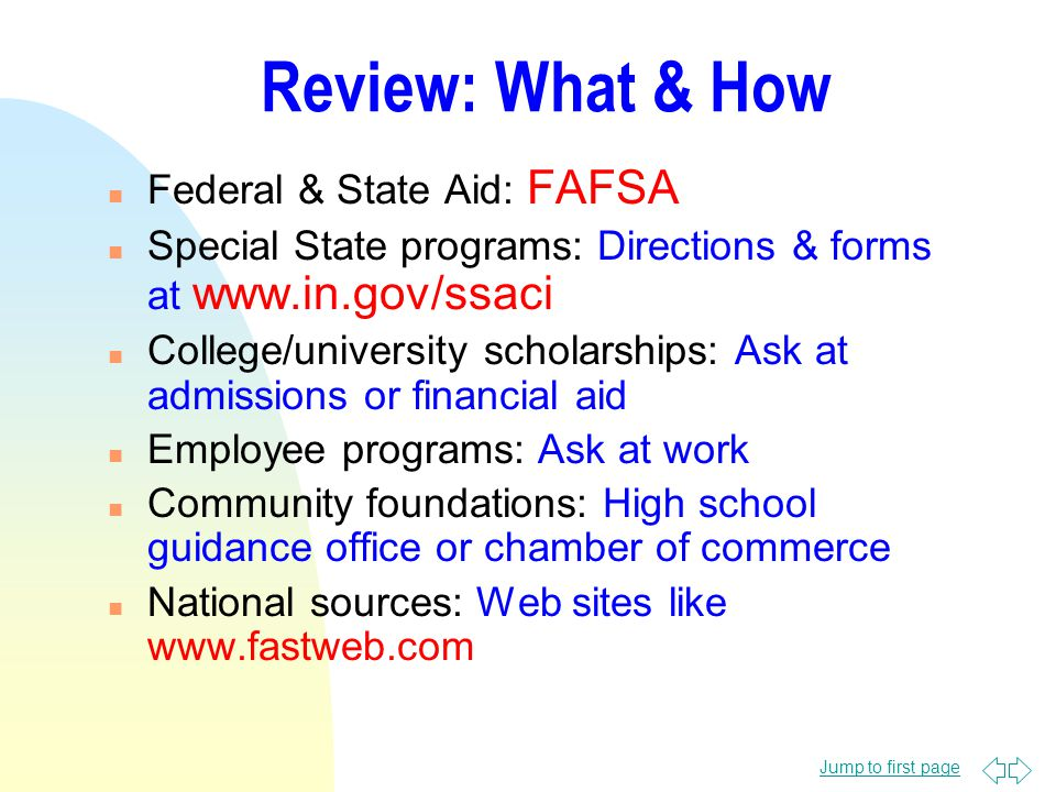 Jump to first page Review: What & How n Federal & State Aid: FAFSA n Special State programs: Directions & forms at www.in.gov/ssaci n College/university scholarships: Ask at admissions or financial aid n Employee programs: Ask at work n Community foundations: High school guidance office or chamber of commerce n National sources: Web sites like www.fastweb.com