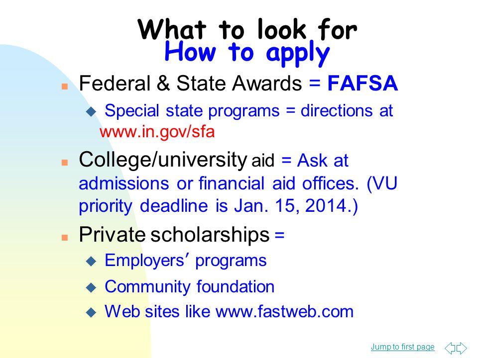 Jump to first page What to look for How to apply n Federal & State Awards = FAFSA u Special state programs = directions at www.in.gov/sfa n College/university aid = Ask at admissions or financial aid offices.