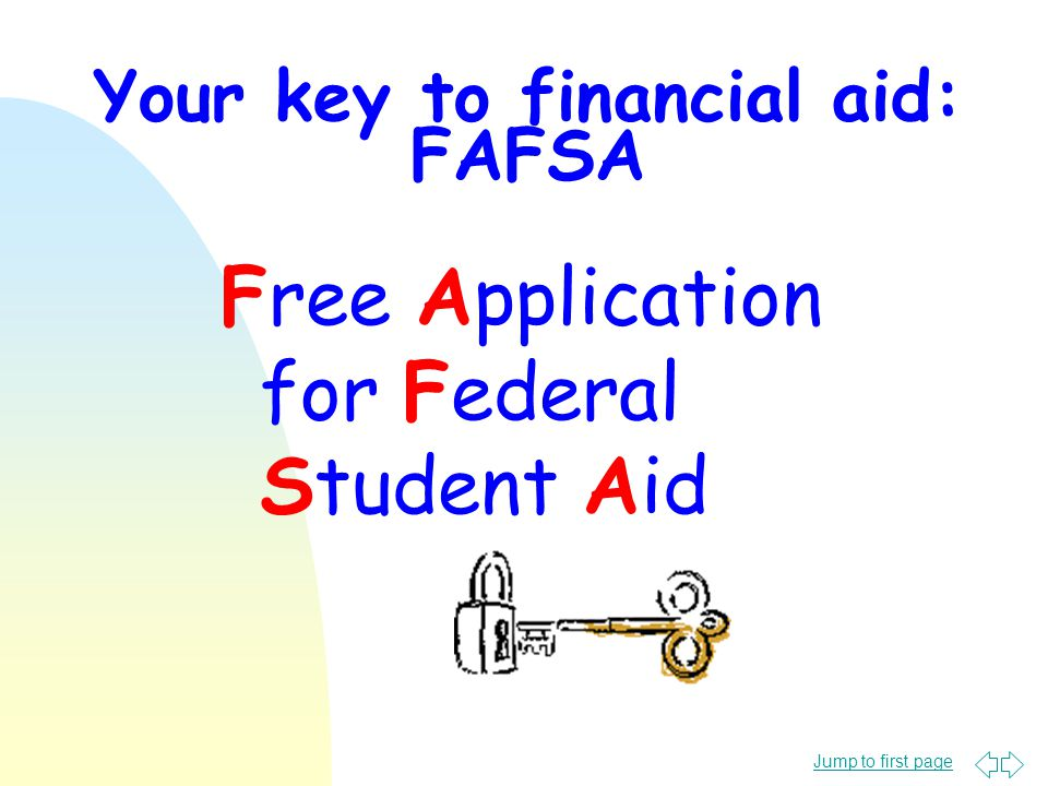 Jump to first page Your key to financial aid: FAFSA Free Application for Federal Student Aid