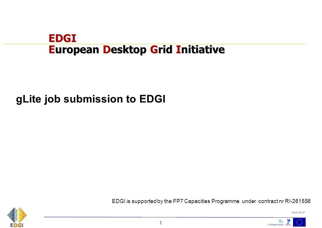 1 2010-04-27 EDGI European Desktop Grid Initiative gLite job submission to EDGI EDGI is supported by the FP7 Capacities Programme under contract nr RI