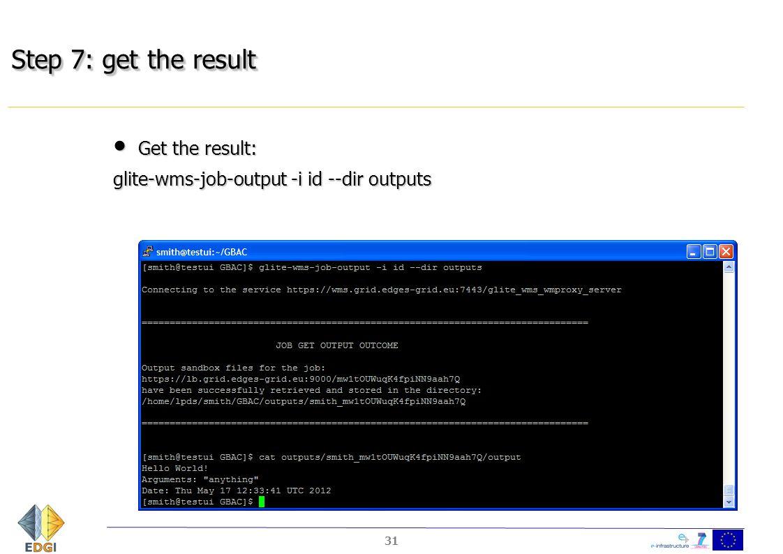 Step 7: get the result Get the result: Get the result: glite-wms-job-output -i id --dir outputs 31