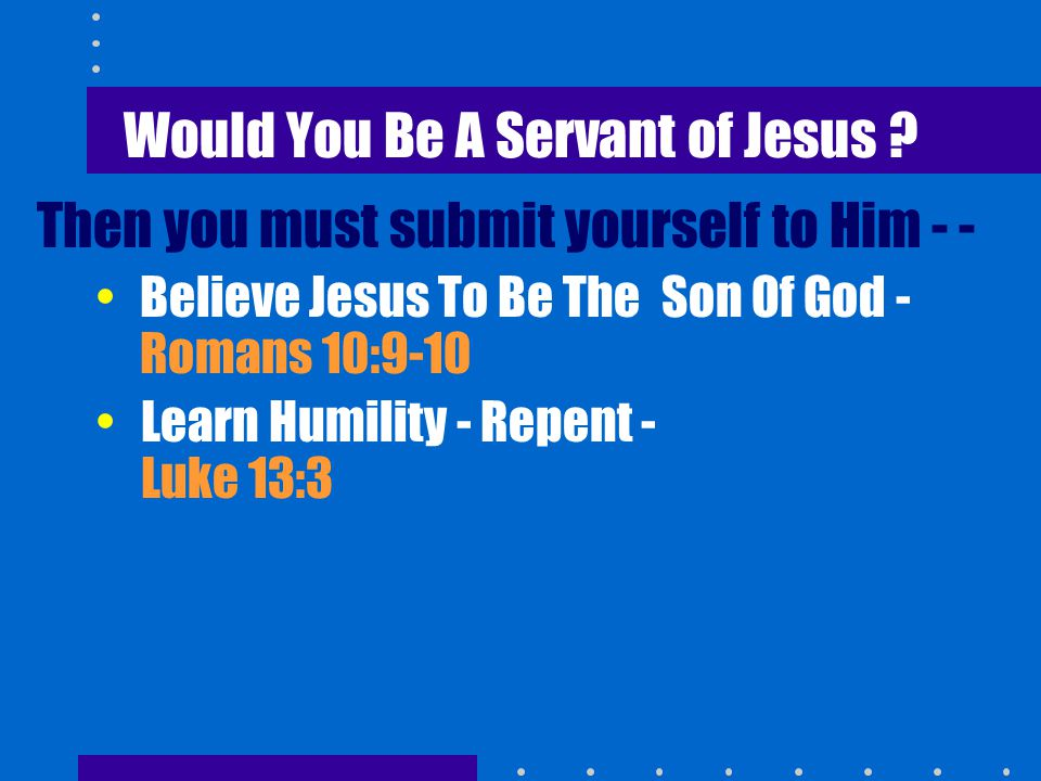 Would You Be A Servant of Jesus ? Then you must submit yourself to Him - - Believe Jesus To Be The Son Of God - Romans 10:9-10 Learn Humility - Repent