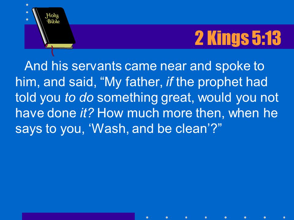 2 Kings 5:13 And his servants came near and spoke to him, and said, My father, if the prophet had told you to do something great, would you not have done it.