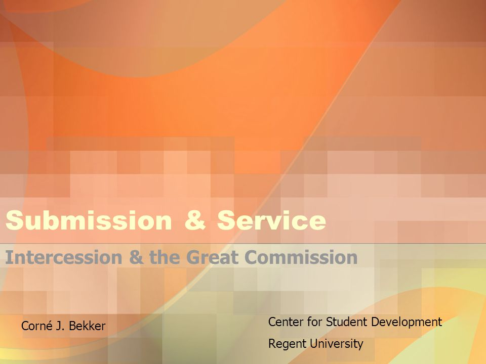 Submission & Service Intercession & the Great Commission Center for Student Development Regent University Corné J.