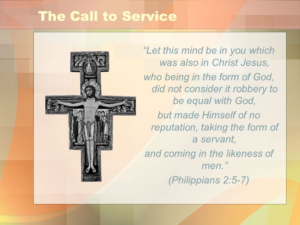 The Call to Service Let this mind be in you which was also in Christ Jesus, who being in the form of God, did not consider it robbery to be equal with God, but made Himself of no reputation, taking the form of a servant, and coming in the likeness of men. (Philippians 2:5-7)