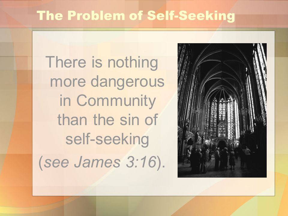 The Problem of Self-Seeking There is nothing more dangerous in Community than the sin of self-seeking (see James 3:16).