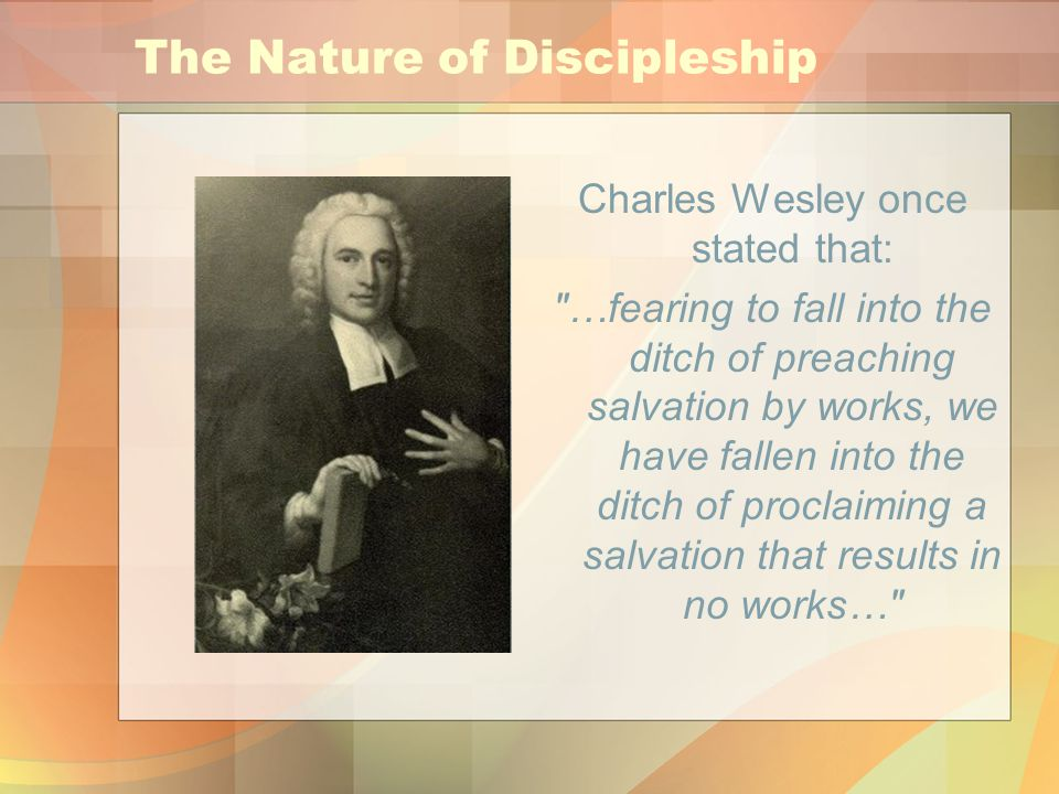 The Nature of Discipleship Charles Wesley once stated that: …fearing to fall into the ditch of preaching salvation by works, we have fallen into the ditch of proclaiming a salvation that results in no works…
