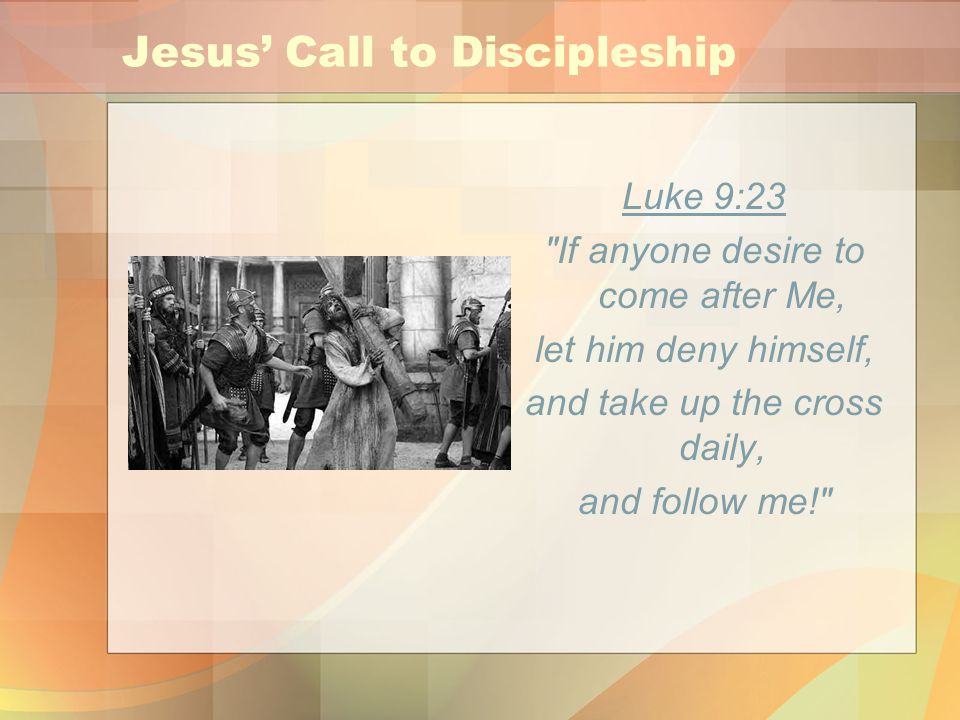 Jesus' Call to Discipleship Luke 9:23 If anyone desire to come after Me, let him deny himself, and take up the cross daily, and follow me!