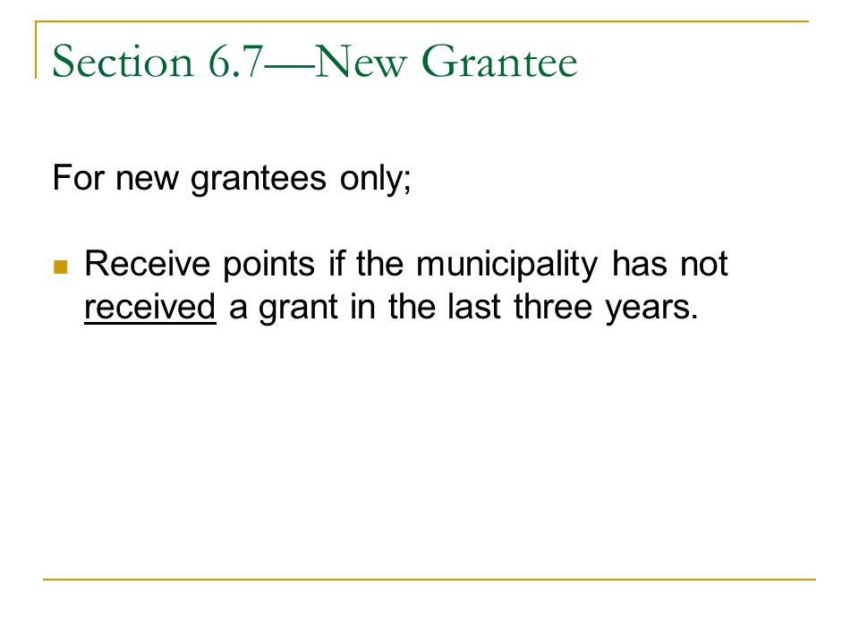 Section 6.7—New Grantee For new grantees only; Receive points if the municipality has not received a grant in the last three years.