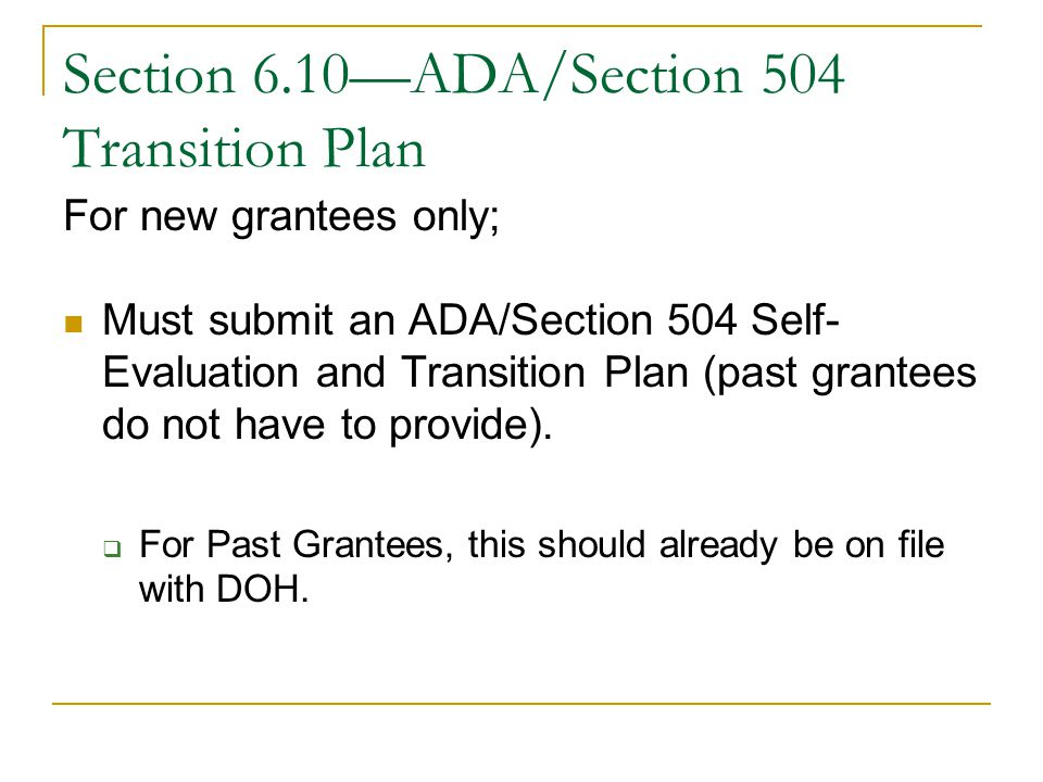 Section 6.10—ADA/Section 504 Transition Plan For new grantees only; Must submit an ADA/Section 504 Self- Evaluation and Transition Plan (past grantees do not have to provide).