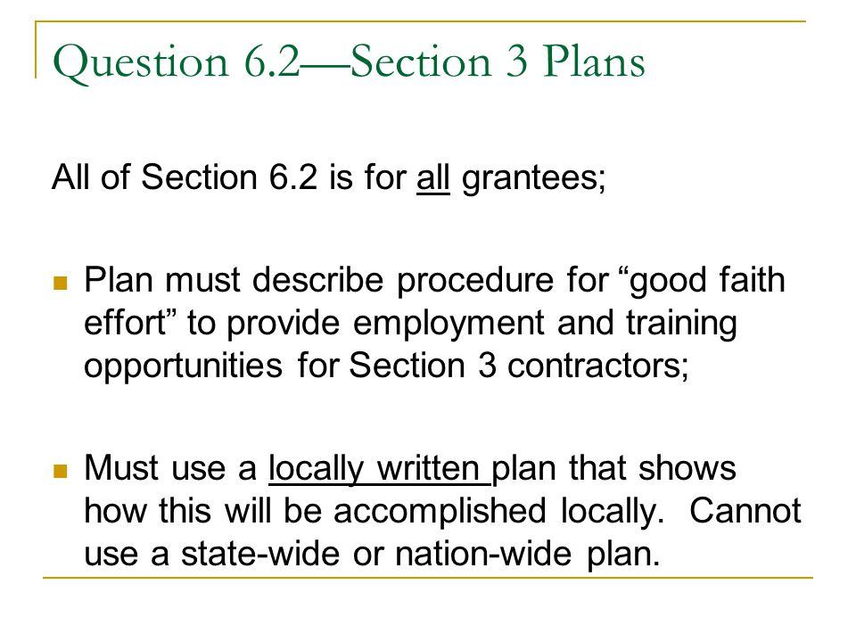 Question 6.2—Section 3 Plans All of Section 6.2 is for all grantees; Plan must describe procedure for good faith effort to provide employment and training opportunities for Section 3 contractors; Must use a locally written plan that shows how this will be accomplished locally.