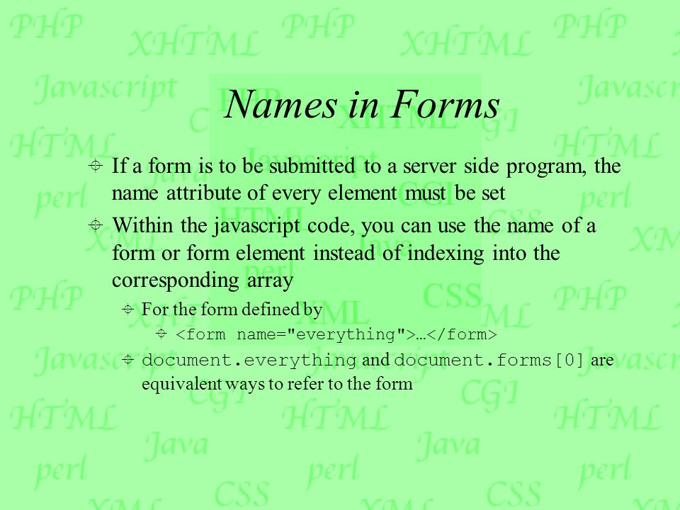 Names in Forms  If a form is to be submitted to a server side program, the name attribute of every element must be set  Within the javascript code,