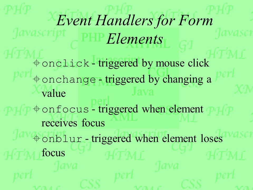 Event Handlers for Form Elements  onclick - triggered by mouse click  onchange - triggered by changing a value  onfocus - triggered when element re