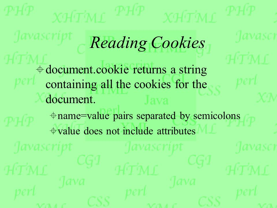 Reading Cookies  document.cookie returns a string containing all the cookies for the document.  name=value pairs separated by semicolons  value doe