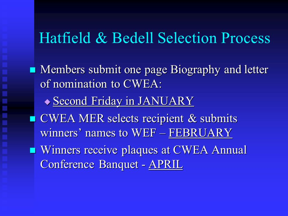 Hatfield & Bedell Selection Process Members submit one page Biography and letter of nomination to CWEA: Members submit one page Biography and letter of nomination to CWEA:  Second Friday in JANUARY CWEA MER selects recipient & submits winners' names to WEF – FEBRUARY CWEA MER selects recipient & submits winners' names to WEF – FEBRUARY Winners receive plaques at CWEA Annual Conference Banquet - APRIL Winners receive plaques at CWEA Annual Conference Banquet - APRIL