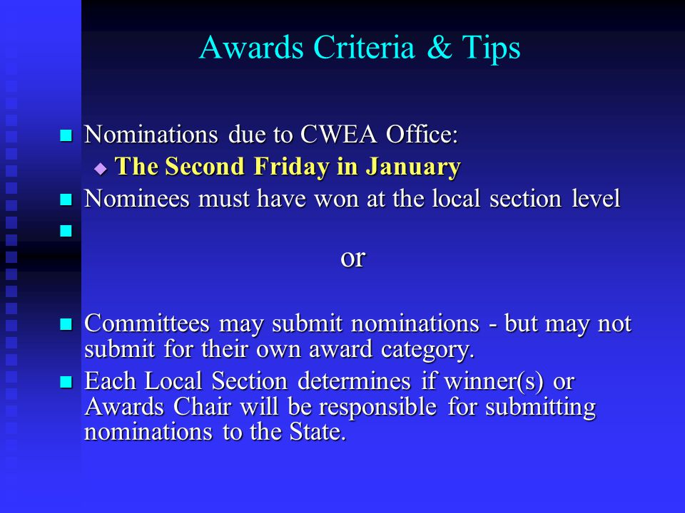 Awards Criteria & Tips Nominations due to CWEA Office: Nominations due to CWEA Office:  The Second Friday in January Nominees must have won at the local section level Nominees must have won at the local section level or or Committees may submit nominations - but may not submit for their own award category.