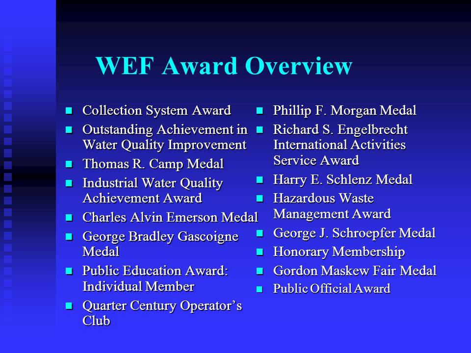 Lifecycle of a WEF Award… Members submit WEF nominations to CWEA Membership & External Relations Committee (MER)- Second Friday in JANUARY Members submit WEF nominations to CWEA Membership & External Relations Committee (MER)- Second Friday in JANUARY MER reviews, selects nominees, and submits to WEF Awards Committee - April 1 st MER reviews, selects nominees, and submits to WEF Awards Committee - April 1 st WEF Awards Committees review and select winners & present to WEF Board for approval - July 1 st WEF Awards Committees review and select winners & present to WEF Board for approval - July 1 st Nominees and CWEA are notified of winners in July Nominees and CWEA are notified of winners in July Winners announced, plaques and medals presented at WEFTEC in October Winners announced, plaques and medals presented at WEFTEC in October