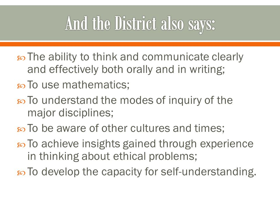  The ability to think and communicate clearly and effectively both orally and in writing;  To use mathematics;  To understand the modes of inquiry of the major disciplines;  To be aware of other cultures and times;  To achieve insights gained through experience in thinking about ethical problems;  To develop the capacity for self-understanding.
