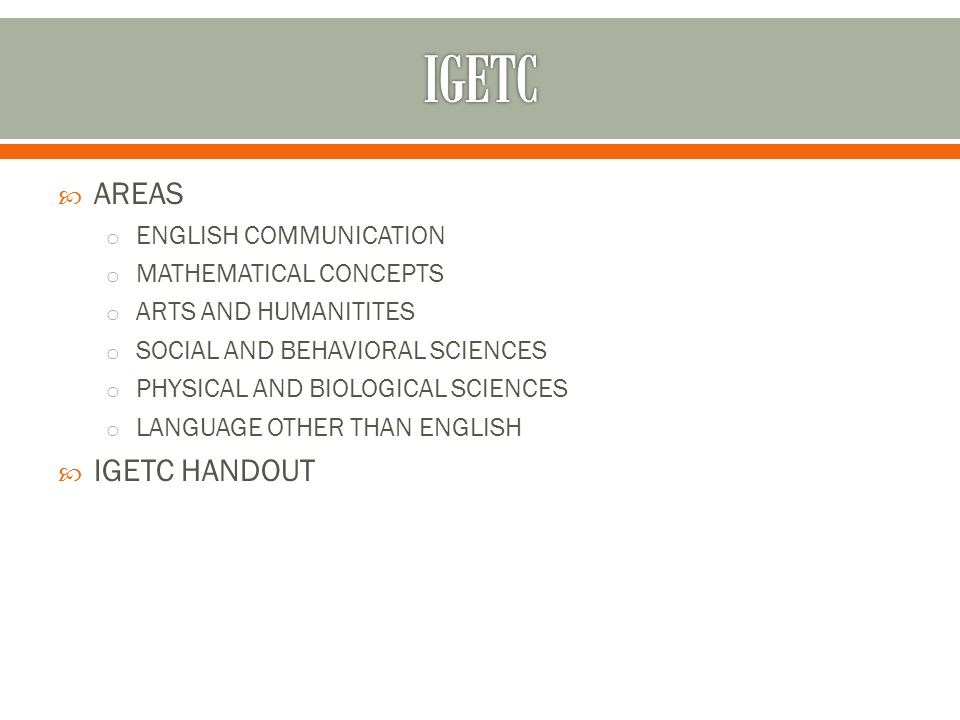  AREAS o ENGLISH COMMUNICATION o MATHEMATICAL CONCEPTS o ARTS AND HUMANITITES o SOCIAL AND BEHAVIORAL SCIENCES o PHYSICAL AND BIOLOGICAL SCIENCES o LANGUAGE OTHER THAN ENGLISH  IGETC HANDOUT