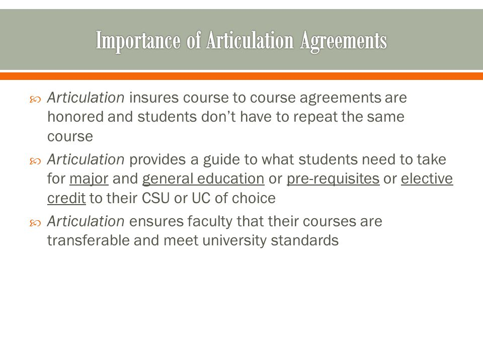 Articulation insures course to course agreements are honored and students don't have to repeat the same course  Articulation provides a guide to what students need to take for major and general education or pre-requisites or elective credit to their CSU or UC of choice  Articulation ensures faculty that their courses are transferable and meet university standards