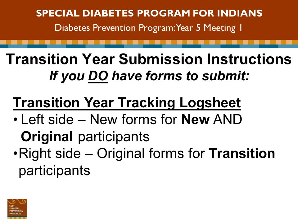 SPECIAL DIABETES PROGRAM FOR INDIANS Diabetes Prevention Program: Year 5 Meeting 1 Transition Year Submission Instructions Important note about the P1 (Attendance) form: Submit the P1 form with each Post-DPP Class Assessment and Annual Assessment for New or Original Participants Submit the P1 form with each Follow-Up Assessment and Year 1 Annual Assessment for Transition participants If you DO have forms to submit: