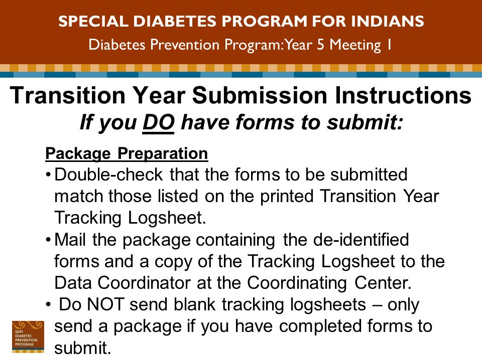 SPECIAL DIABETES PROGRAM FOR INDIANS Diabetes Prevention Program: Year 5 Meeting 1 Transition Submission Instructions HIPAA B disclosure form is required and must be signed by each participant HIPAA Violations occur when Protected Health Information (PHI) is sent to the Coordinating Center HIPAA