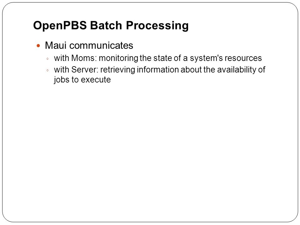 OpenPBS Batch Processing Maui communicates ◦ with Moms: monitoring the state of a system s resources ◦ with Server: retrieving information about the availability of jobs to execute